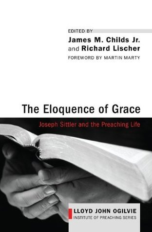 The Eloquence of Grace: Joseph Sittler and the Preaching Life (Lloyd John Ogilvie Institute of Preaching Series Book 1)