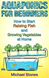 Aquaponics for Beginners - How To Start Raising Fish and Growing Vegetables at Home (Self Sufficient Living, Urban Gardening, Aquaponics)