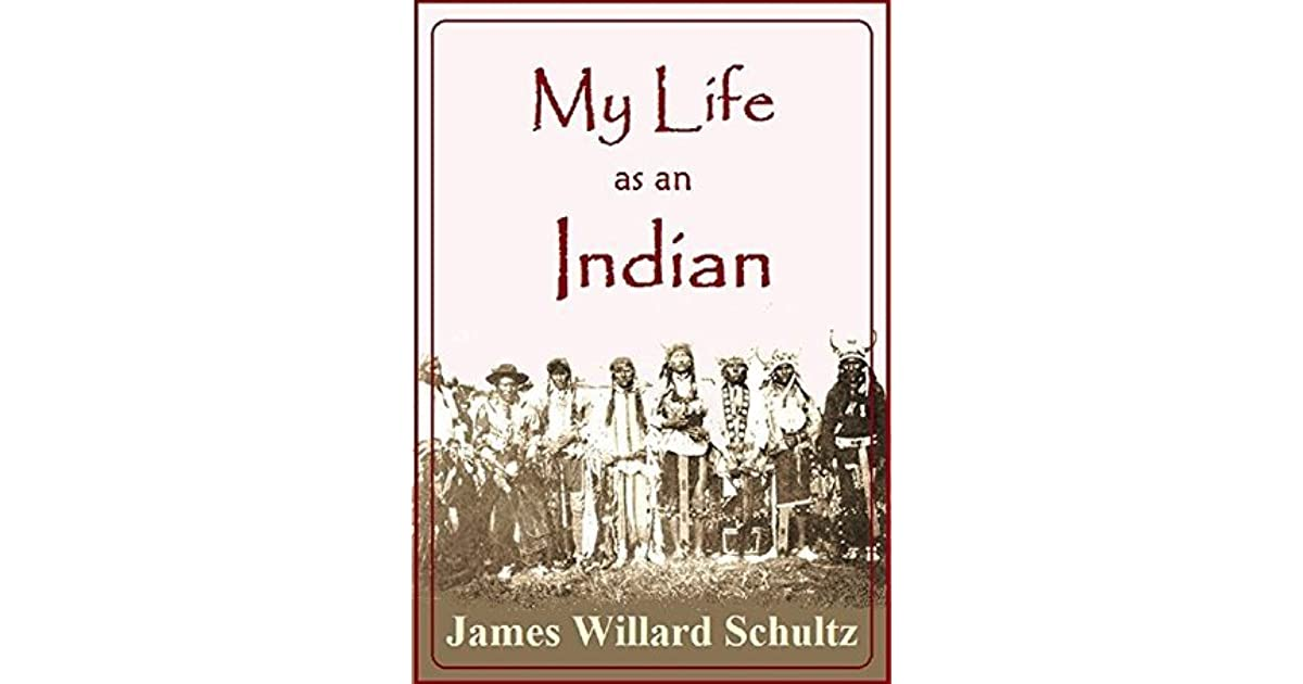 My Life As An Indian The Story Of A Red Woman And White Man In Lodges Blackfeet By James Willard Schultz
