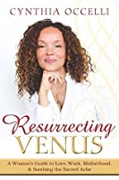 Resurrecting venus embrace your feminine power by cynthia occelli resurrecting venus a womans guide to love work motherhood and soothing the sacred resurrecting venus embracing your feminine power fandeluxe Choice Image