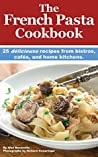 The French Pasta Cookbook: 25 délicieuse recipes from bistros, cafés, and home kitchens.