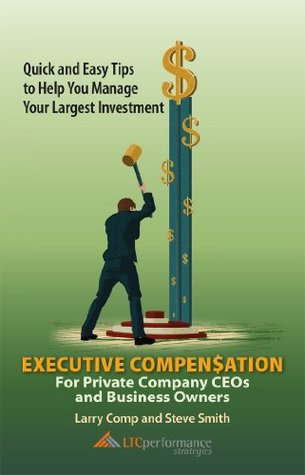 Executive Compensation for Private Company CEOs and Business Owners: Quick and Easy Tips to Help You Manage Your Largest Investment