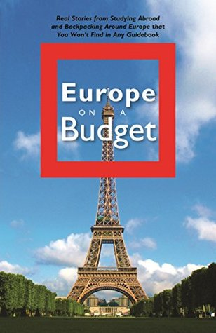 Europe on a Budget: Real Stories from Studying Abroad and Backpacking Around Europe That You Won't Find in Any Guidebook