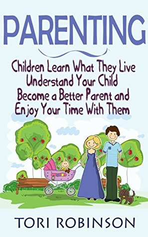 Parenting: Children Learn What They Live, Understand Your Child, Become a Better Parent and Enjoy Your Time With Them.