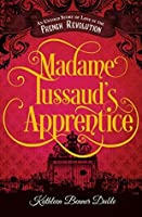 Madame Tussaud's Apprentice: An Untold Story of Love in the French Revolution