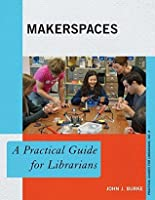 Makerspaces: A Practical Guide for Librarians (The Practical Guides for Librarians series)