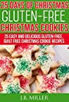 25 Days of Christmas Gluten - Free Christmas Cookies: 25 Easy and Delicious Gluten - Free, Guilt Free Christmas Cookie Recipes (25 Days of Christmas Recipes)