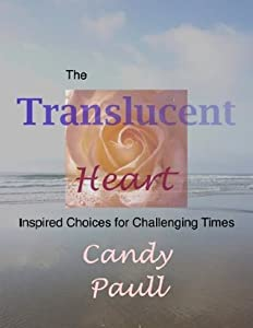 The Translucent Heart: Inspired Choices for Challenging Times