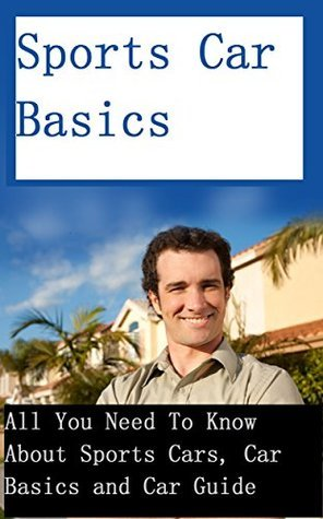 Sports Car Basics - All You Need To Know About Sports Cars, Car Basics and Car Guide  by  Jay  Edwards