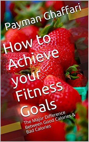 The Science Behind Good Calories & Bad Calories in Nutrition and Diet: A Guide to Achieving Your Fitness Goals with Proper Nutrition