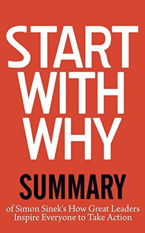 Start with Why: Summary of Simon Sinek's How Great Leaders Inspire Everyone to Take Action (Start with Why TED)