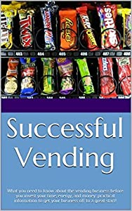 Successful Vending: What you need to know about the vending business before you invest your time, energy, and money: practical information to get your business off to a great start!