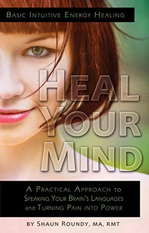 Heal Your Mind: A Practical Approach to Speaking Your Brain's Languages and Turning Pain into Power (Intuitive Energy Healing Book 1)