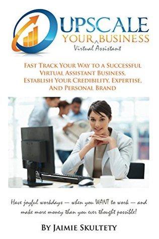 Upscale Your Virtual Assistant Business: Fast Track Your Way to a Successful Virtual Assistant Business, Establish Your Credibility, Expertise, and Personal Brand.