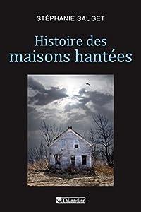 Histoire des maisons hantées: France, Grande-Bretagne, Etats-Unis - 1780-1940