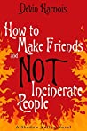 How To Make Friends And Not Incinerate People (Shadow Valley, #1)