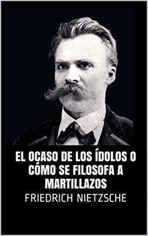 El ocaso de los ídolos o cómo se filosofa a martillazos by Friedrich  Nietzsche