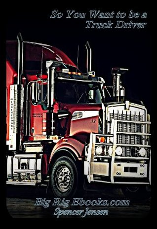 So You Want to be a Truck Driver (BigRigEbooks Book 1)
