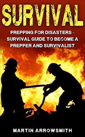 Survival: Prepping for Disasters: Survival Guide to become a Prepper and Survivalist