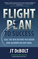 Flight Plan to Success: Seal the Win Before You Begin and Accomplish Any Goal