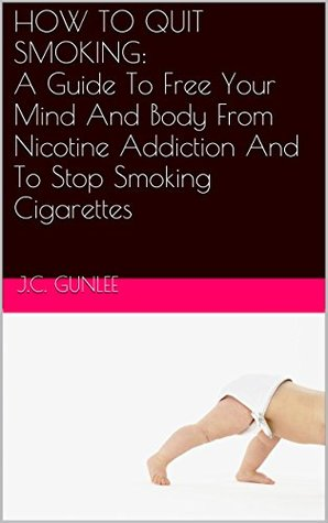 HOW TO QUIT SMOKING: A Quick Guide To Free Your Mind And Body From Nicotine Addiction And To Stop Smoking Cigarettes