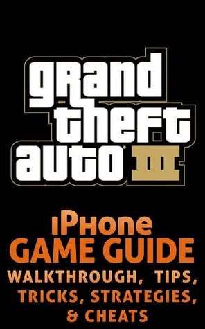 The NEW (2015) Complete Guide to: GTA 3 Game Cheats AND Guide with Free Tips & Tricks, Strategy, Walkthrough, Secrets, Download the game, Codes, Gameplay and MORE!