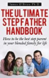 The Ultimate Step Father Handbook - How to Be the Best Step Parent in Your Blended Family for Life (Step family 1)
