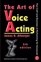 The Art of Voice Acting: The Craft and Business of Performing for Voiceover: The Craft and Business of Performing for Voiceover