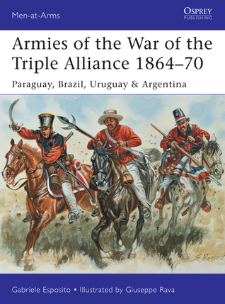 Armies of the War of the Triple Alliance 1864-1870 Paraguay, Brazil, Uruguay & Argentina (Osprey Man-at-Arms 499)