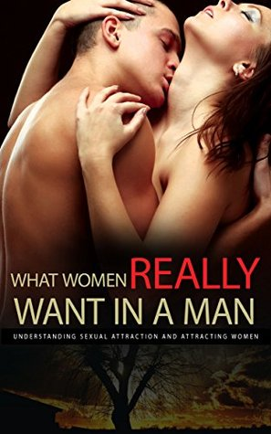What Women Really Want In A Man: Understanding Sexual Attraction and Attracting Women