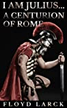 I Am Julius... A Centurion of Rome