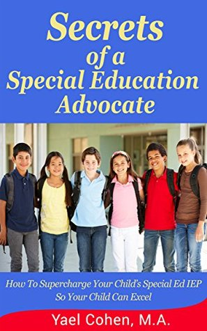 Secrets of a Special Education Advocate: Supercharge Your Child's Special Ed IEP So Your Child Can Excel