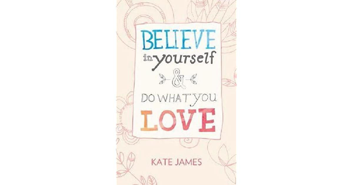 Believe in yourself do what you love by kate james solutioingenieria Image collections
