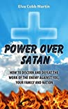 Power Over Satan: How to Discern and Defeat the Work of the Enemy Against You, Your Family and Nation