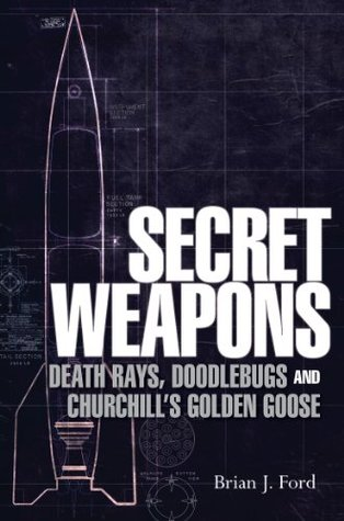 Secret Weapons: Death Rays, Doodlebugs and Churchill's Golden Goose (General Military)