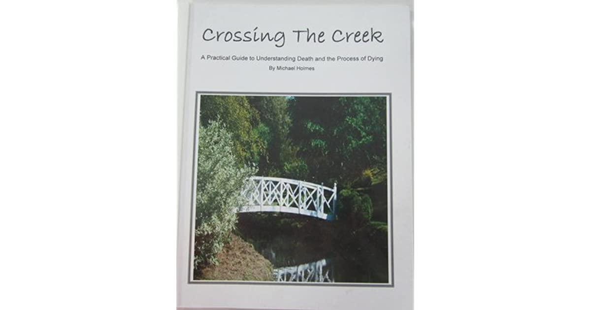 Crossing the creek a practical guide to understanding dying crossing the creek a practical guide to understanding dying process by michael holmes fandeluxe Gallery