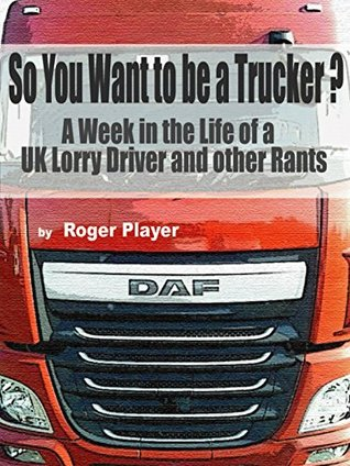 So You Want To Be A Trucker?: A week in the life of a UK lorry driver and other rants