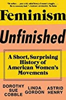 Feminism Unfinished: A Short, Surprising History of American Women's Movements