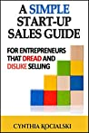 A Simple Start-up Sales Guide: For Entrepreneurs that Dread and Dislike Selling