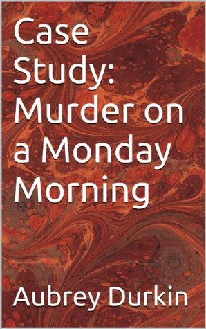 Case Study: Murder on a Monday Morning