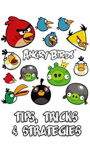 The NEW (2015) Complete Guide to: Angry Birds Game Cheats AND Guide with Free Tips & Tricks, Strategy, Walkthrough, Secrets, Download the game, Codes, Gameplay and MORE!