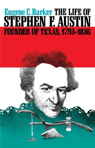 The Life of Stephen F. Austin, Founder of Texas, 1793-1836: A Chapter in the Westward Movement of the Anglo-American People (Texas History Paperbacks Series Book 1)