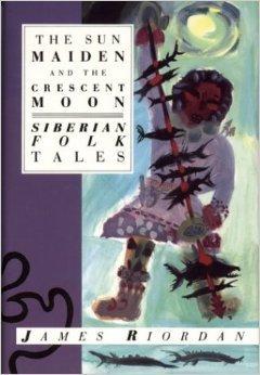 The Sun Maiden And The Crescent Moon: Siberian Folk Tales James Riordan