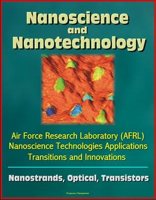 Nanoscience and Nanotechnology: Air Force Research Laboratory (AFRL) Nanoscience Technologies Applications, Transitions and Innovations - Nanostrands, Optical, Transistors