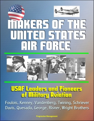 Makers of the United States Air Force: USAF Leaders and Pioneers of Military Aviation - Foulois, Kenney, Vandenberg, Twining, Schriever, Davis, Quesada, George, Risner, Wright Brothers