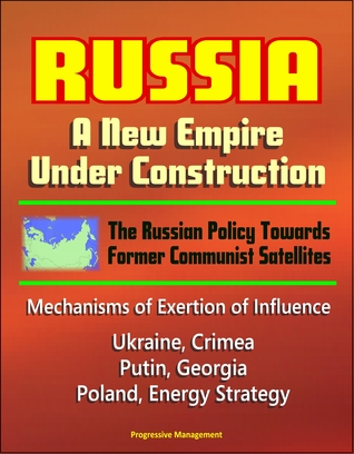 Russia: A New Empire Under Construction - The Russian Policy Towards Former Communist Satellites - Mechanisms of Exertion of Influence - Ukraine, Crimea, Putin, Georgia, Poland, Energy Strategy
