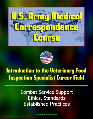 U.S. Army Medical Correspondence Course: Introduction to the Veterinary Food Inspection Specialist Career Field - Combat Service Support, Ethics, Standards, Established Practices