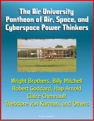 The Air University Pantheon of Air, Space, and Cyberspace Power Thinkers: Wright Brothers, Billy Mitchell, Robert Goddard, Hap Arnold, Claire Chennault, Theodore von Karman, and Others