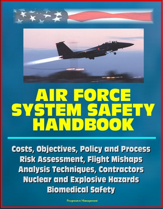 Air Force System Safety Handbook: Costs, Objectives, Policy and Process, Risk Assessment, Flight Mishaps, Analysis Techniques, Contractors, Nuclear and Explosive Hazards, Biomedical Safety