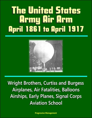 The United States Army Air Arm: April 1861 to April 1917, Wright Brothers, Curtiss and Burgess Airplanes, Air Fatalities, Balloons, Airships, Early Planes, Signal Corps, Aviation School